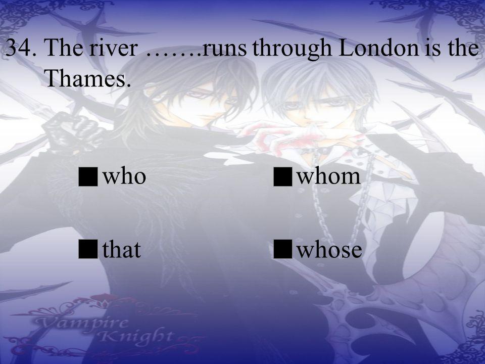34. The river …….runs through London is the Thames.