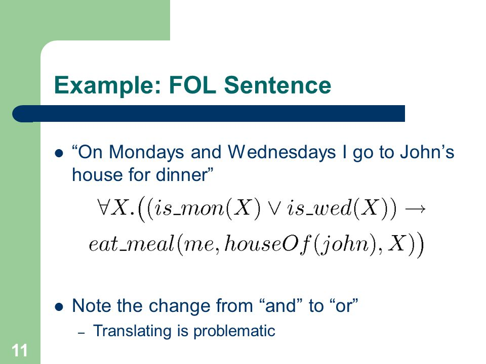 Example: FOL Sentence On Mondays and Wednesdays I go to John's house for dinner Note the change from and to or