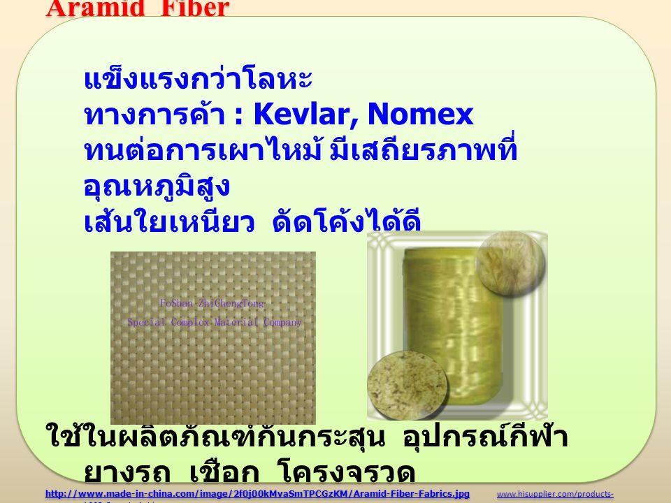ทางการค้า : Kevlar, Nomex ทนต่อการเผาไหม้ มีเสถียรภาพที่อุณหภูมิสูง