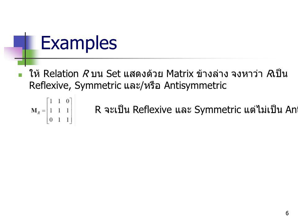 Examples ให้ Relation R บน Set แสดงด้วย Matrix ข้างล่าง จงหาว่า Rเป็น Reflexive, Symmetric และ/หรือ Antisymmetric.