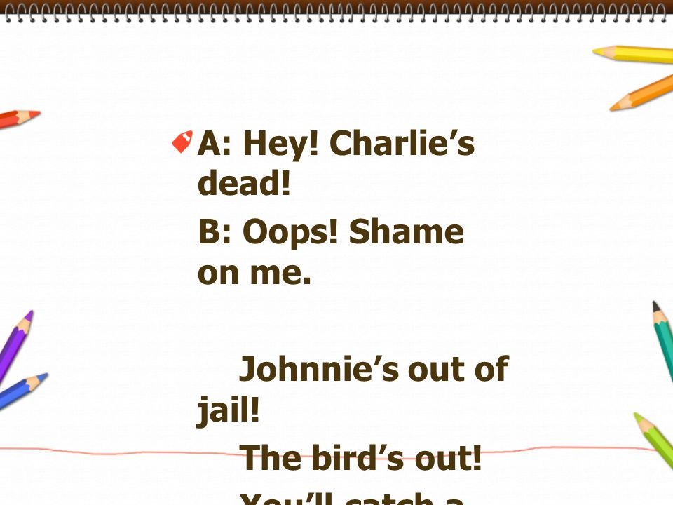 A: Hey! Charlie's dead! B: Oops! Shame on me. Johnnie's out of jail! The bird's out! You'll catch a cold!