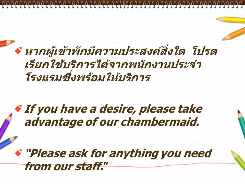 หากผู้เข้าพักมีความประสงค์สิ่งใด โปรดเรียกใช้บริการได้จากพนักงานประจำโรงแรมซึ่งพร้อมให้บริการ
