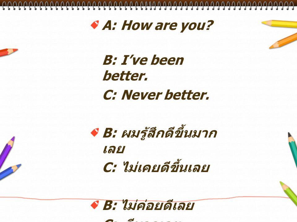 A: How are you B: I've been better. C: Never better. B: ผมรู้สึกดีขึ้นมากเลย. C: ไม่เคยดีขึ้นเลย.