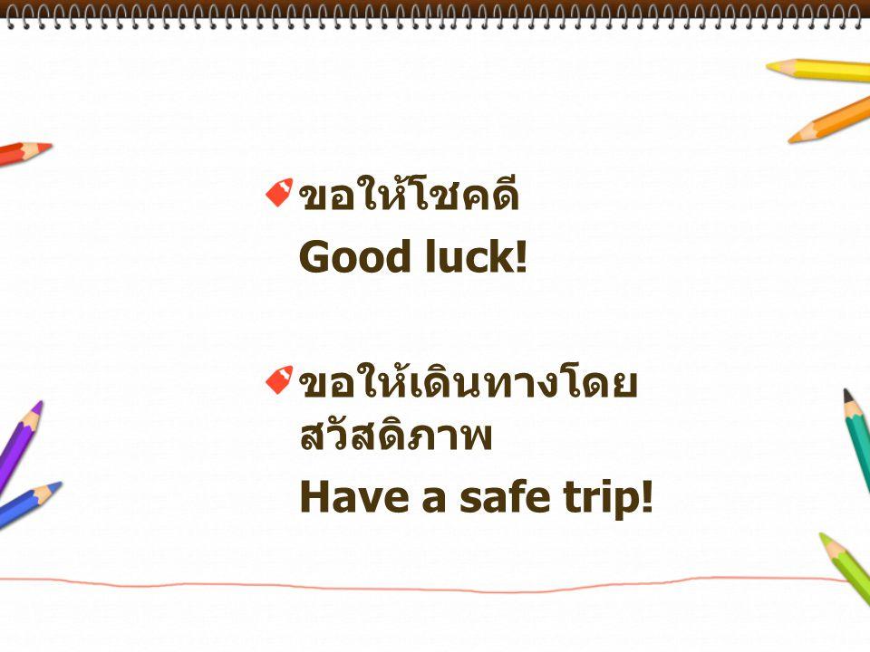 ขอให้โชคดี Good luck! ขอให้เดินทางโดยสวัสดิภาพ Have a safe trip!