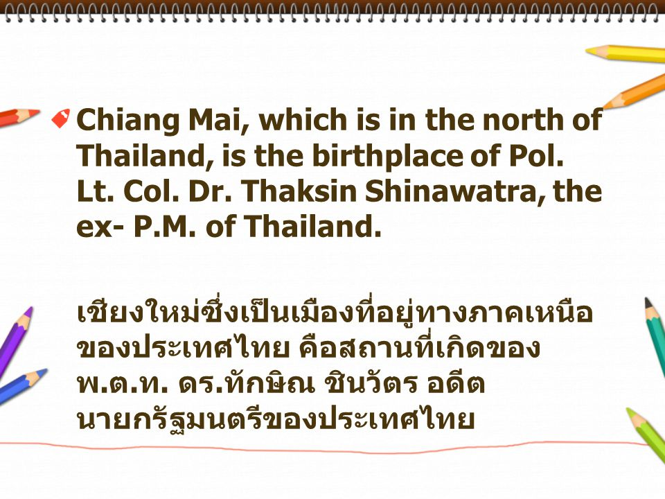 Chiang Mai, which is in the north of Thailand, is the birthplace of Pol. Lt. Col. Dr. Thaksin Shinawatra, the ex- P.M. of Thailand.