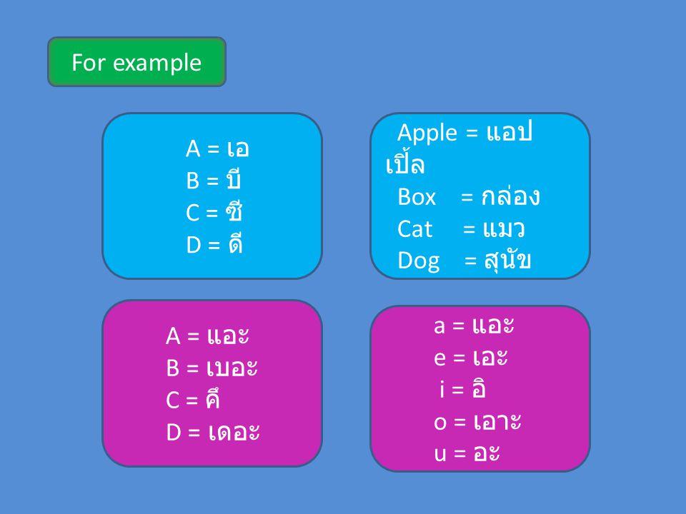For example A = เอ. B = บี C = ซี D = ดี Apple = แอปเปิ้ล. Box = กล่อง. Cat = แมว. Dog = สุนัข.