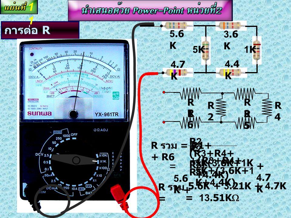 11 การต่อ R แบบผสม = 5.6K 3.6K 5K 1K 4.4K 4.7K R5 R1 R3 R2 R4 R6