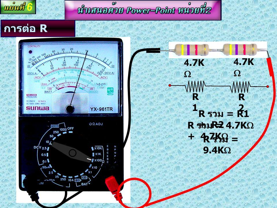 6 การต่อ R แบบอนุกรม 4.7KW R1 R2 R รวม = R1 + R2 R รวม = 4.7KW + 4.7KW