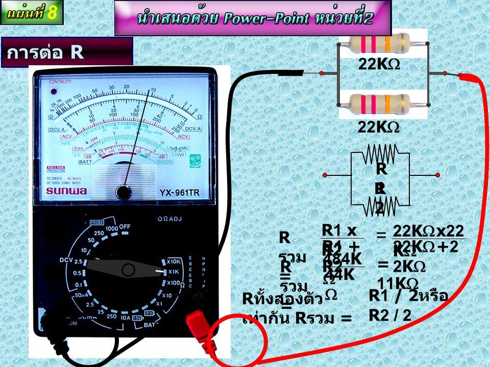8 การต่อ R แบบขนาน = 22KW R2 R1 R รวม = R1 x R2 R1 + R2 22KWx22KW