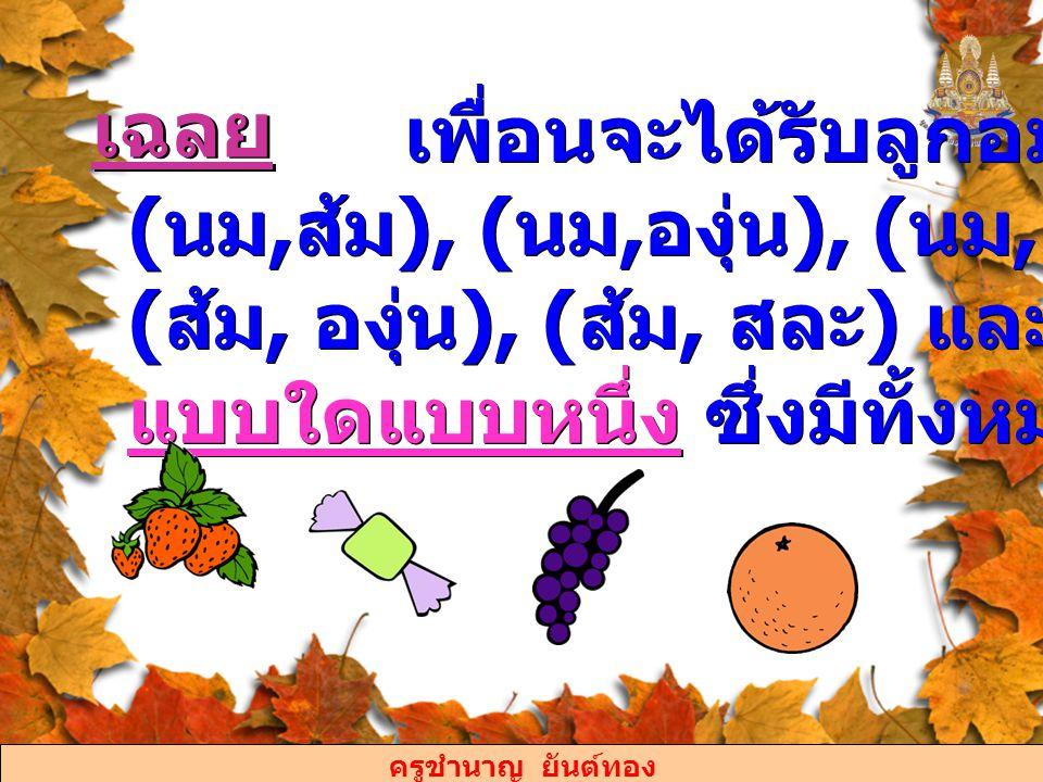 เพื่อนจะได้รับลูกอม (นม,ส้ม), (นม,องุ่น), (นม, สละ), (ส้ม, องุ่น), (ส้ม, สละ) และ (องุ่น, สละ) แบบใดแบบหนึ่ง ซึ่งมีทั้งหมด 6 แบบนี้