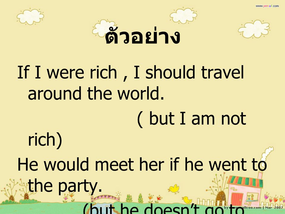 ตัวอย่าง If I were rich , I should travel around the world.