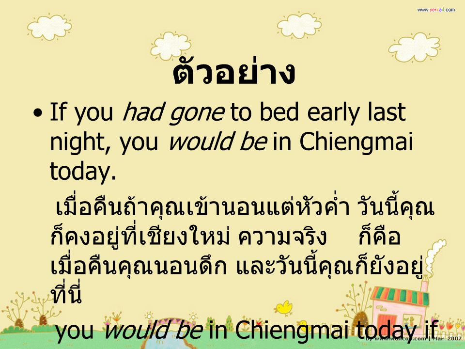 ตัวอย่าง If you had gone to bed early last night, you would be in Chiengmai today.