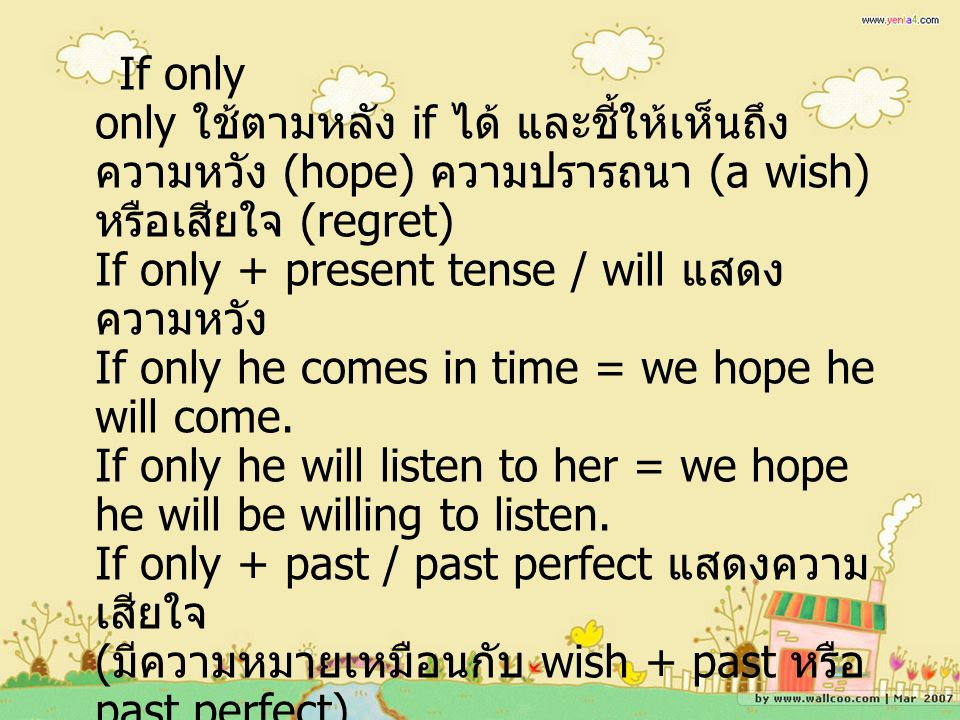 If only only ใช้ตามหลัง if ได้ และชี้ให้เห็นถึงความหวัง (hope) ความปรารถนา (a wish) หรือเสียใจ (regret) If only + present tense / will แสดงความหวัง If only he comes in time = we hope he will come. If only he will listen to her = we hope he will be willing to listen. If only + past / past perfect แสดงความเสียใจ (มีความหมายเหมือนกับ wish + past หรือ past perfect)