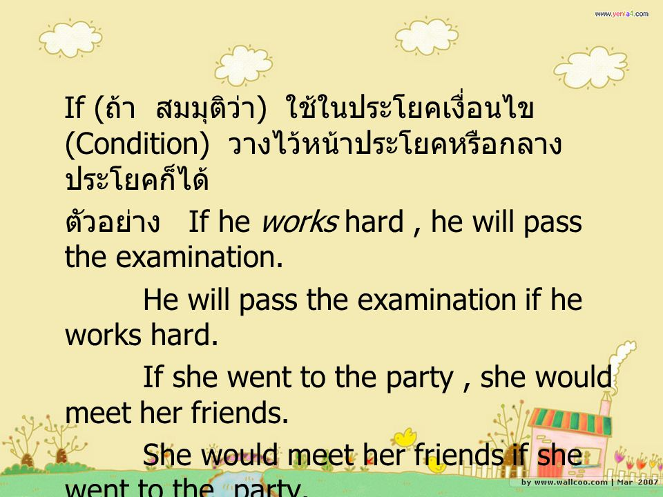 If (ถ้า สมมุติว่า) ใช้ในประโยคเงื่อนไข (Condition) วางไว้หน้าประโยคหรือกลางประโยคก็ได้ ตัวอย่าง If he works hard , he will pass the examination.