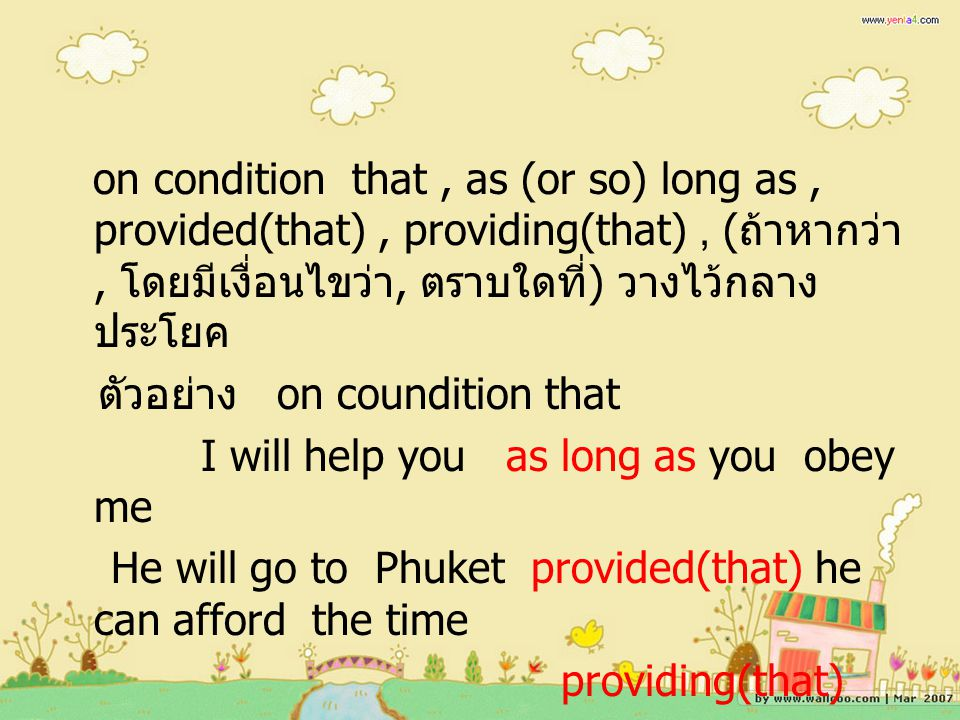 on condition that , as (or so) long as , provided(that) , providing(that) , (ถ้าหากว่า, โดยมีเงื่อนไขว่า, ตราบใดที่) วางไว้กลางประโยค ตัวอย่าง on coundition that I will help you as long as you obey me He will go to Phuket provided(that) he can afford the time providing(that)