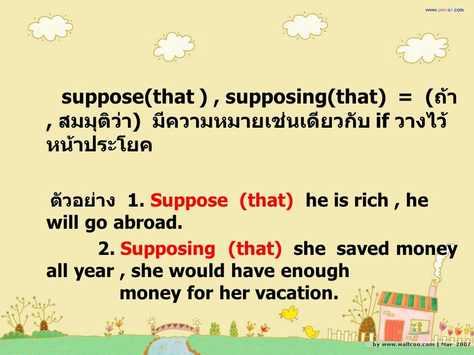 suppose(that ) , supposing(that) = (ถ้า, สมมุติว่า) มีความหมายเช่นเดียวกับ if วางไว้หน้าประโยค