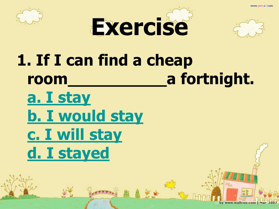 Exercise 1. If I can find a cheap room__________a fortnight.