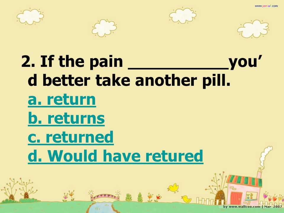 2. If the pain __________you' d better take another pill. a. return b