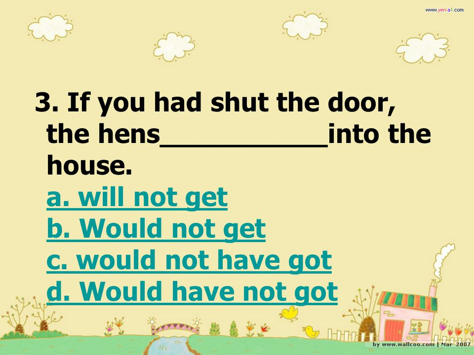 3. If you had shut the door, the hens__________into the house. a