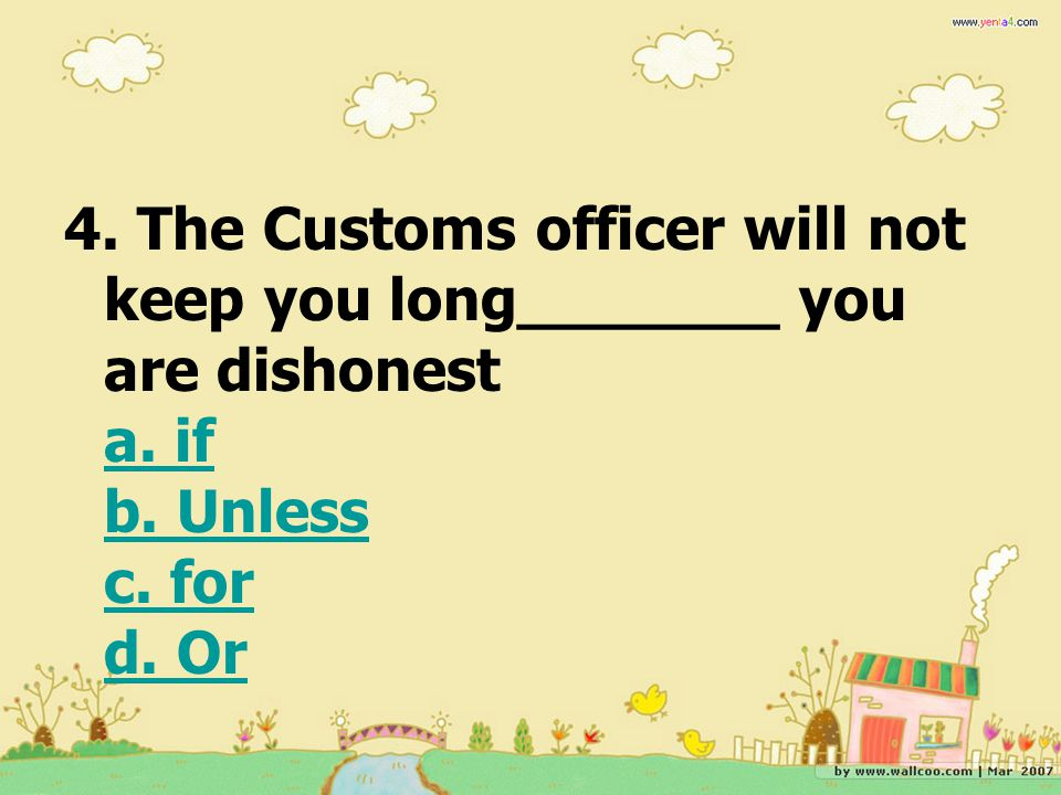 4. The Customs officer will not keep you long_______ you are dishonest a. if b. Unless c. for d. Or