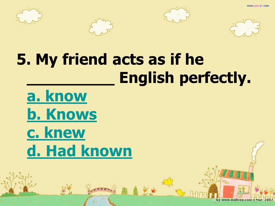 5. My friend acts as if he _________ English perfectly. a. know b