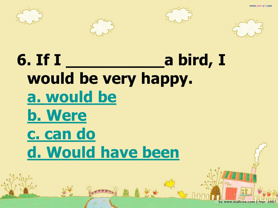 6. If I __________a bird, I would be very happy. a. would be b. Were c