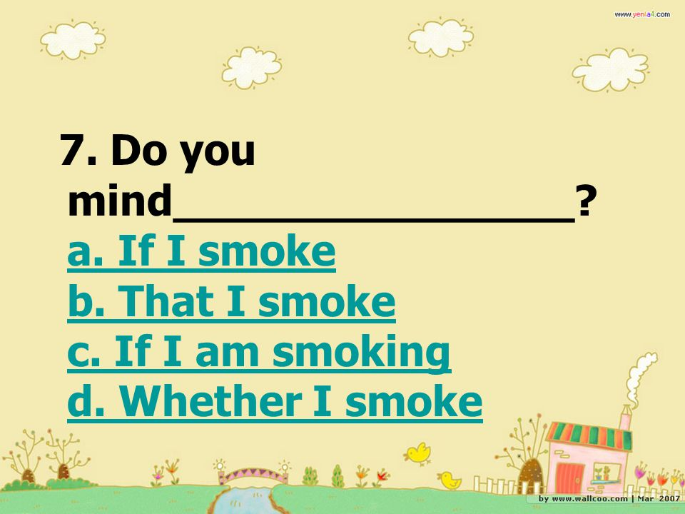 7. Do you mind_______________. a. If I smoke b. That I smoke c