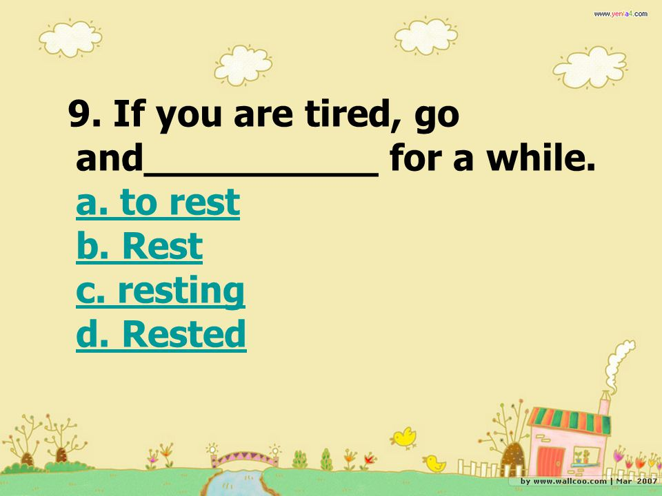 9. If you are tired, go and__________ for a while. a. to rest b. Rest c. resting d. Rested