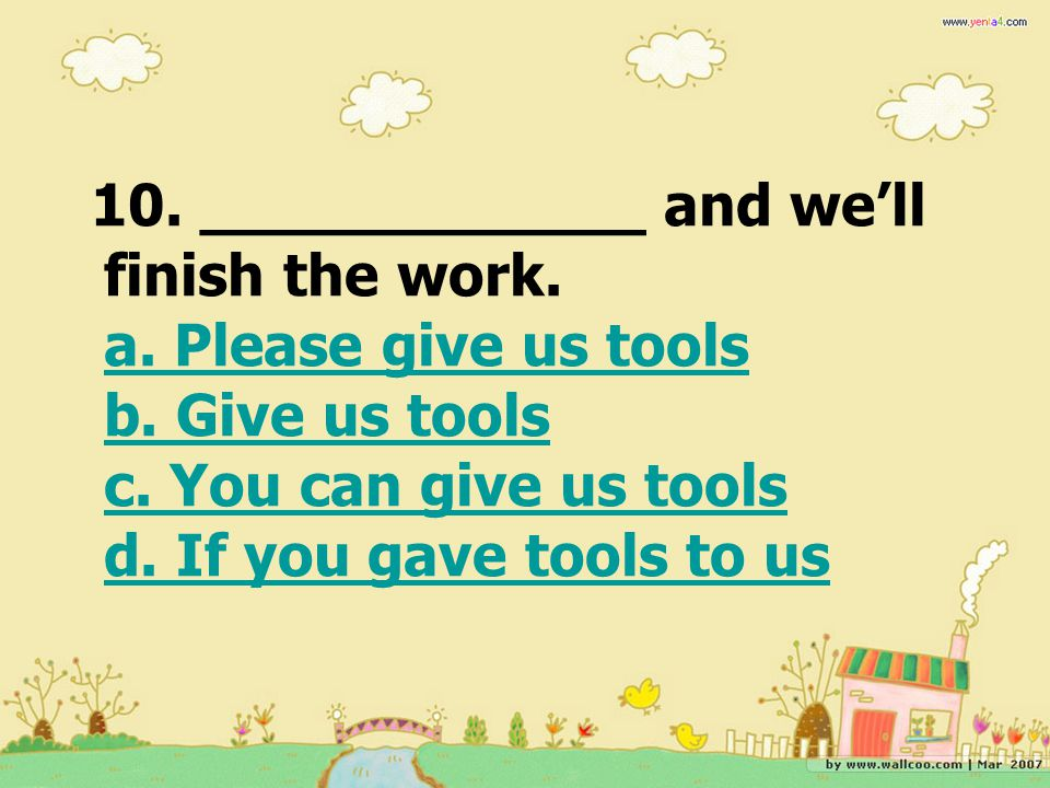 10. ____________ and we'll finish the work. a. Please give us tools b
