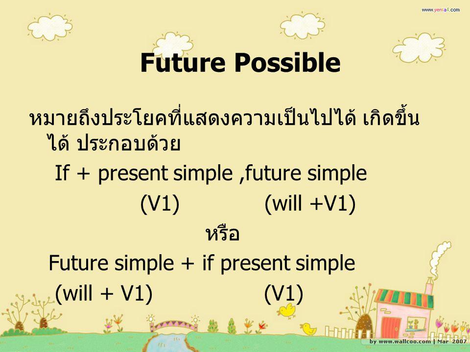 Future Possible หมายถึงประโยคที่แสดงความเป็นไปได้ เกิดขึ้นได้ ประกอบด้วย. If + present simple ,future simple.