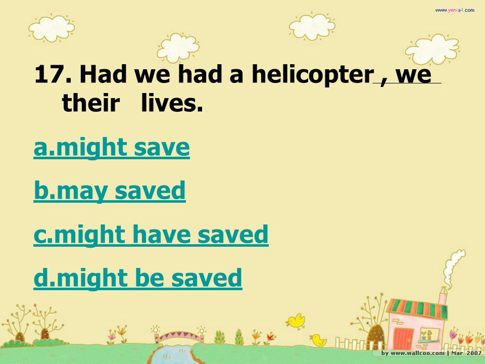 17. Had we had a helicopter , we their lives.