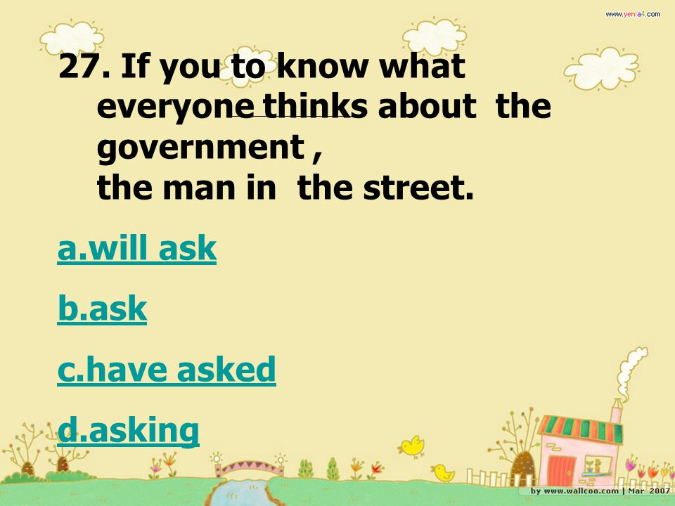27. If you to know what everyone thinks about the government , the man in the street.