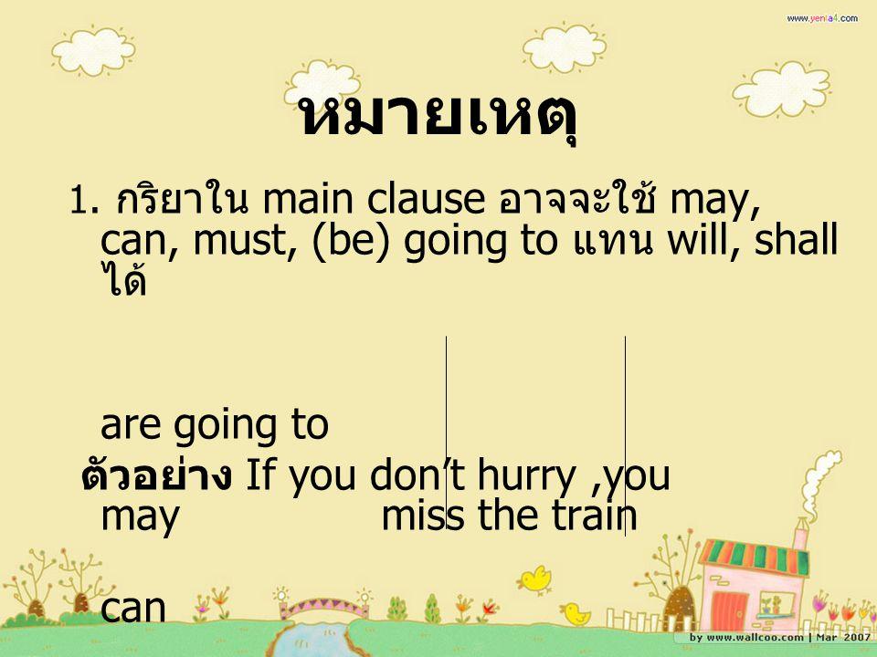 หมายเหตุ 1. กริยาใน main clause อาจจะใช้ may, can, must, (be) going to แทน will, shall ได้ are going to.