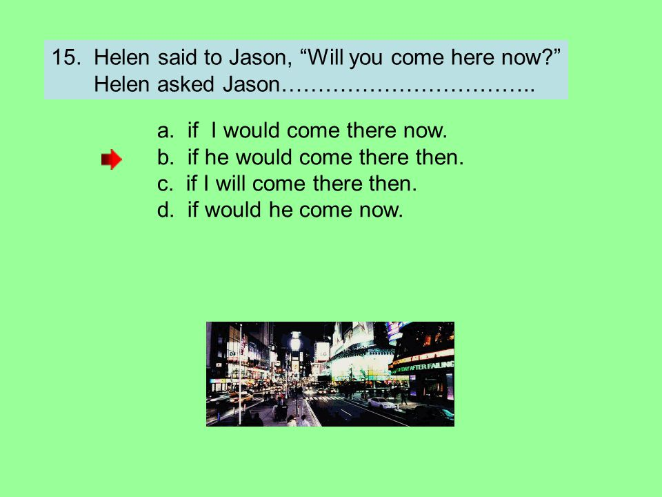 15. Helen said to Jason, Will you come here now
