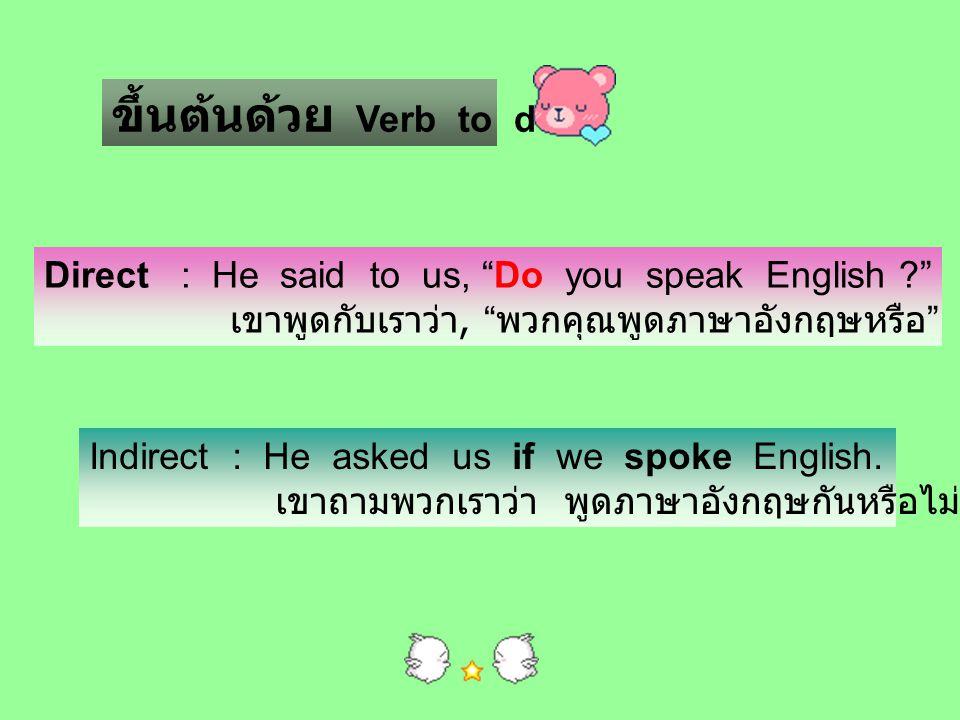 ขึ้นต้นด้วย Verb to do Direct : He said to us, Do you speak English เขาพูดกับเราว่า, พวกคุณพูดภาษาอังกฤษหรือ
