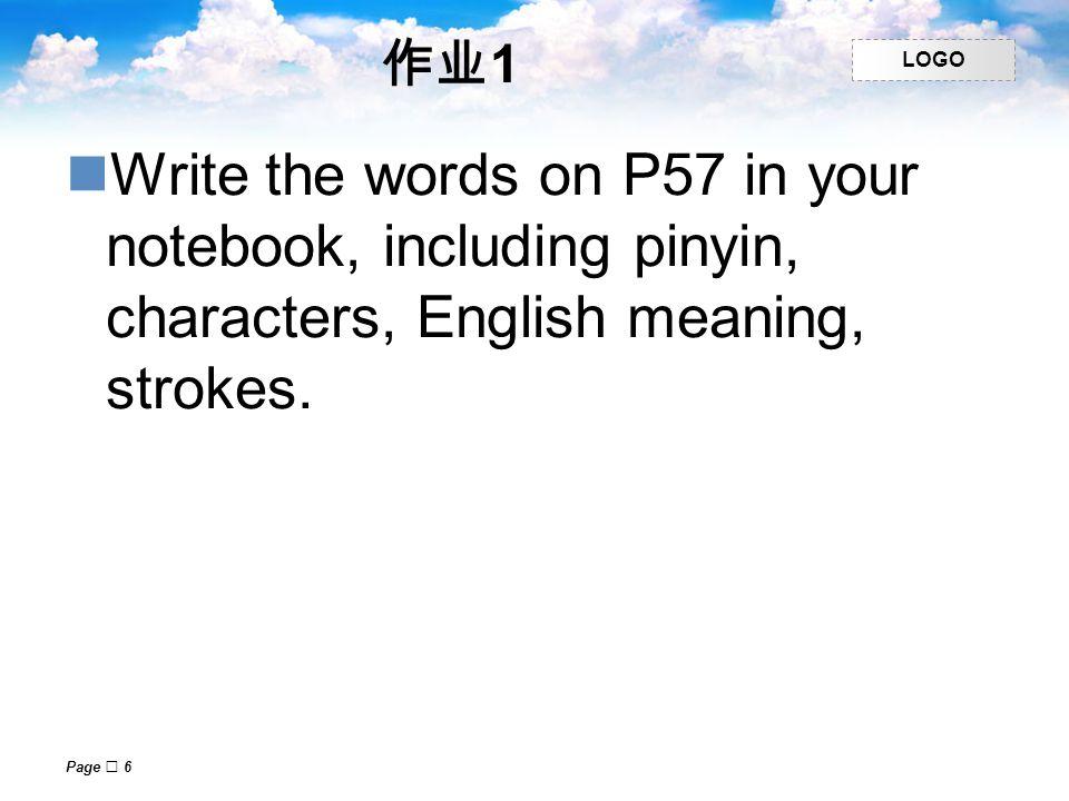 作业1 Write the words on P57 in your notebook, including pinyin, characters, English meaning, strokes.