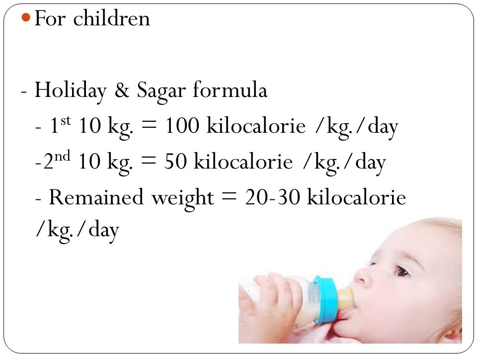 For children - Holiday & Sagar formula. - 1st 10 kg. = 100 kilocalorie /kg./day. -2nd 10 kg. = 50 kilocalorie /kg./day.
