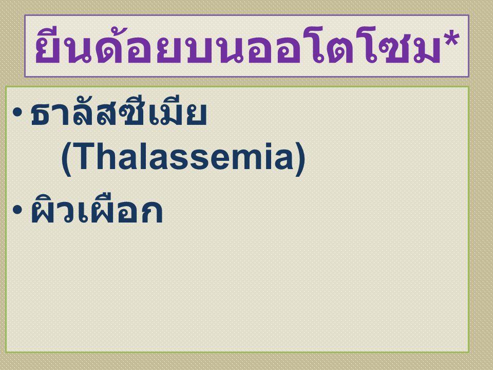 ยีนด้อยบนออโตโซม* ธาลัสซีเมีย (Thalassemia) ผิวเผือก