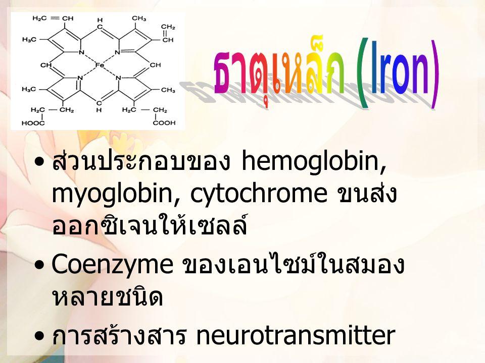 ธาตุเหล็ก (Iron) ส่วนประกอบของ hemoglobin, myoglobin, cytochrome ขนส่งออกซิเจนให้เซลล์ Coenzyme ของเอนไซม์ในสมองหลายชนิด.
