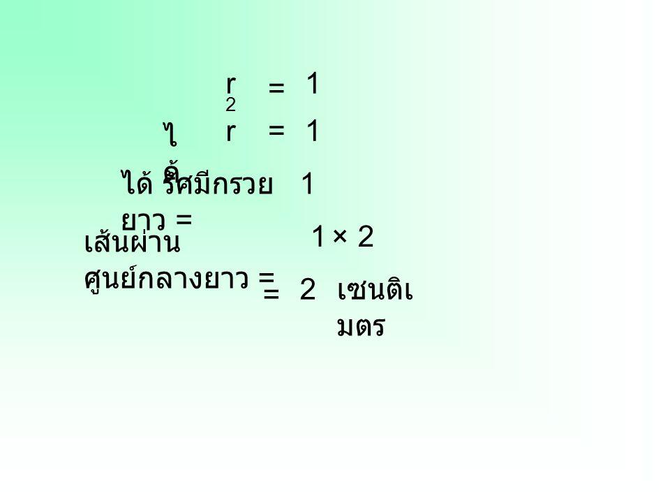 r2 1 = r = 1 ได้ ได้ รัศมีกรวยยาว = 1 1 × 2 เส้นผ่านศูนย์กลางยาว = 2 เซนติเมตร =