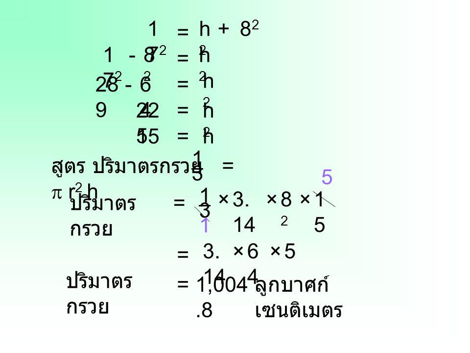 172 h2. + 82. = 172. - 82. h2. = h2. 289. - 64. = 225. = h2. 15. = h. 1. สูตร ปริมาตรกรวย =  r2 h.