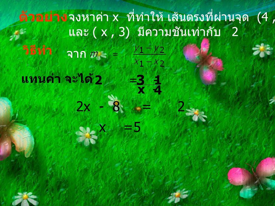 ตัวอย่าง จงหาค่า x ที่ทำให้ เส้นตรงที่ผ่านจุด (4 , 1) และ ( x , 3) มีความชันเท่ากับ 2. วิธีทำ.