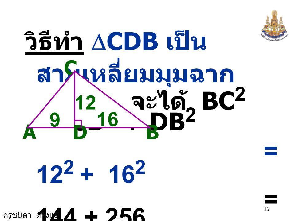 จะได้ BC2 = CD2 + DB2 วิธีทำ DCDB เป็นสามเหลี่ยมมุมฉาก = 122 + 162