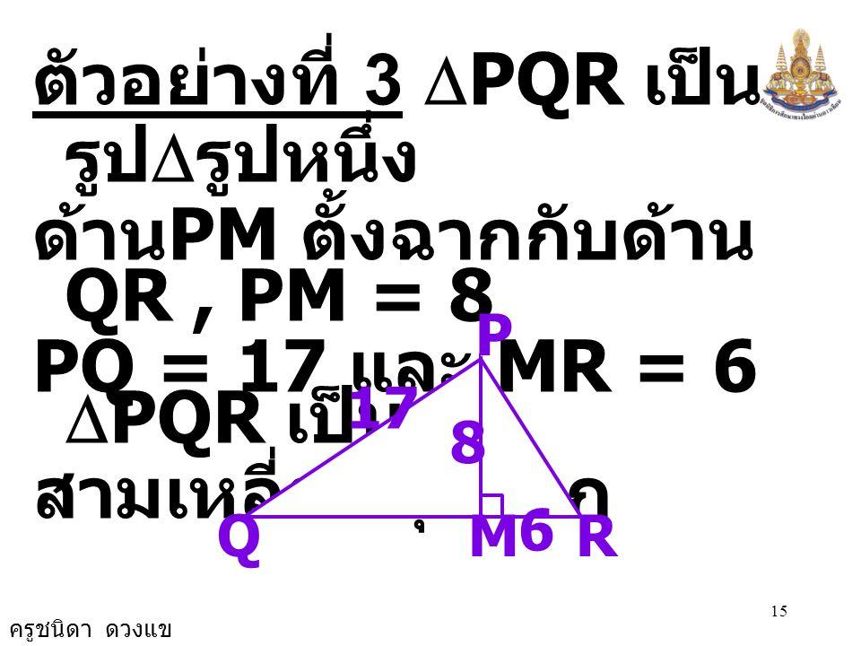 ตัวอย่างที่ 3 DPQR เป็นรูปDรูปหนึ่ง ด้านPM ตั้งฉากกับด้าน QR , PM = 8