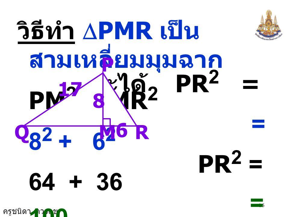 จะได้ PR2 = PM2 + MR2 วิธีทำ DPMR เป็นสามเหลี่ยมมุมฉาก = 82 + 62
