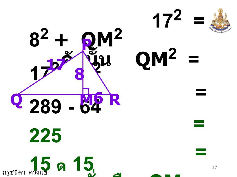 172 = 82 + QM2 ดังนั้น QM2 = 172 - 82 = 289 - 64 = 225 = 15 ด 15