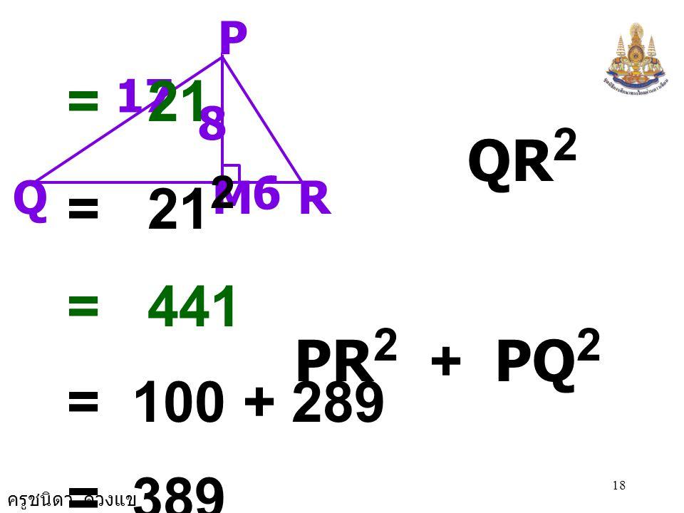 จะได้ QR2 น PR2 + PQ2 = 21 QR2 = 212 = 441 PR2 + PQ2 = 100 + 289 = 389