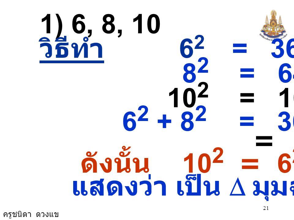 1) 6, 8, 10 วิธีทำ 62 = 36. 82 = 64. 102 = 100. 62 + 82 = 36 + 64.