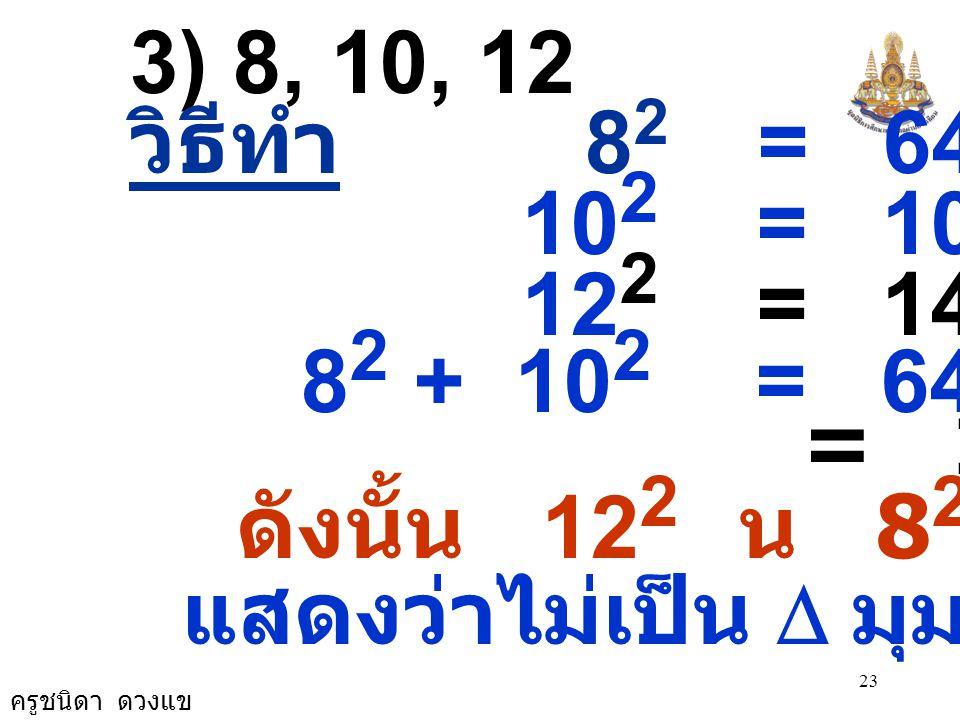 3) 8, 10, 12 วิธีทำ 82 = 64. 102 = 100. 122 = 144. 82 + 102 = 64 + 100.