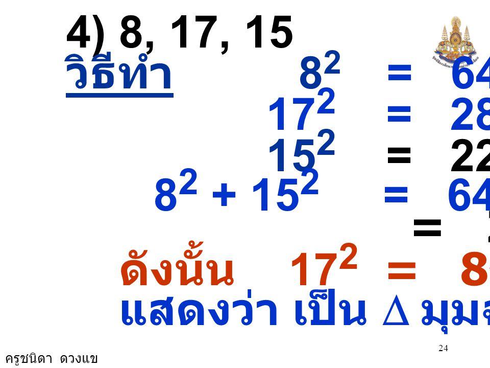 4) 8, 17, 15 วิธีทำ 82 = 64. 172 = 289. 152 = 225. 82 + 152 = 64 + 225.